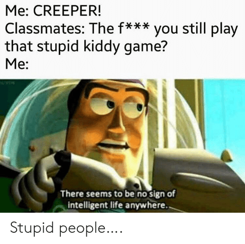 creeper: Me: CREEPER!  Classmates: The f*** you still play  that stupid kiddy game?  Me:  There seems to be no sign of  intelligent life anywhere. Stupid people….