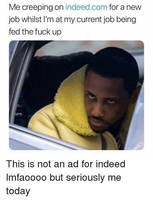 creeping: Me creeping on indeed.com for a new  job whilst l'm at my current job being  fed the fuck up This is not an ad for indeed lmfaoooo but seriously me today