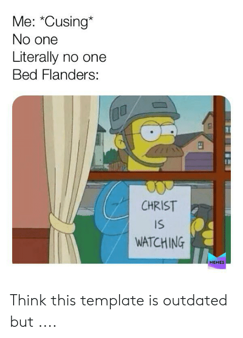 """Christ Is Watching: Me: """"Cusing*  No one  Literally no one  Bed Flanders:  CHRIST  IS  WATCHING  MEMES Think this template is outdated but ...."""