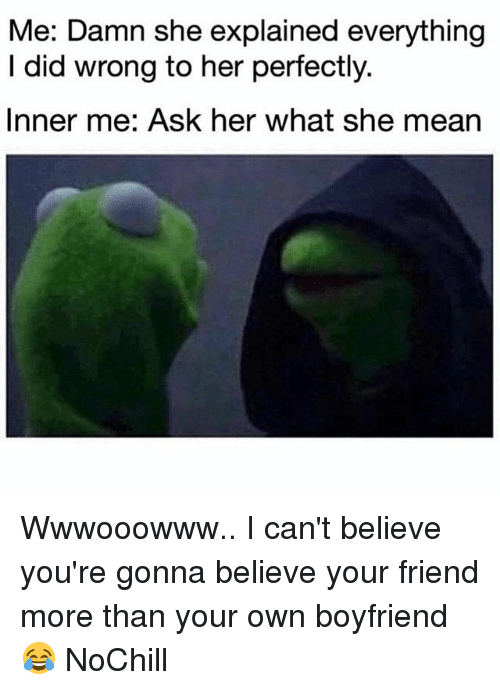 Funny, Mean, and Boyfriend: Me: Damn she explained everything  I did wrong to her perfectly.  Inner me: Ask her what she mean Wwwooowww.. I can't believe you're gonna believe your friend more than your own boyfriend 😂 NoChill