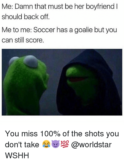 Anaconda, Memes, and Soccer: Me: Damn that must be her boyfriend I  should back off.  Me to me: Soccer has a goalie but you  can still score. You miss 100% of the shots you don't take 😂😈💯 @worldstar WSHH
