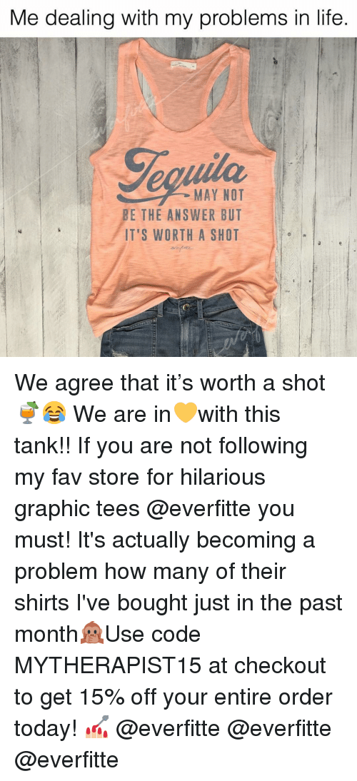 Life, Today, and Girl Memes: Me dealing with my problems in life  MAY NOT  BE THE ANSWER BUT  IT'S WORTH A SHOT We agree that it's worth a shot🍹😂 We are in💛with this tank!! If you are not following my fav store for hilarious graphic tees @everfitte you must! It's actually becoming a problem how many of their shirts I've bought just in the past month🙊Use code MYTHERAPIST15 at checkout to get 15% off your entire order today! 💅🏼 @everfitte @everfitte @everfitte