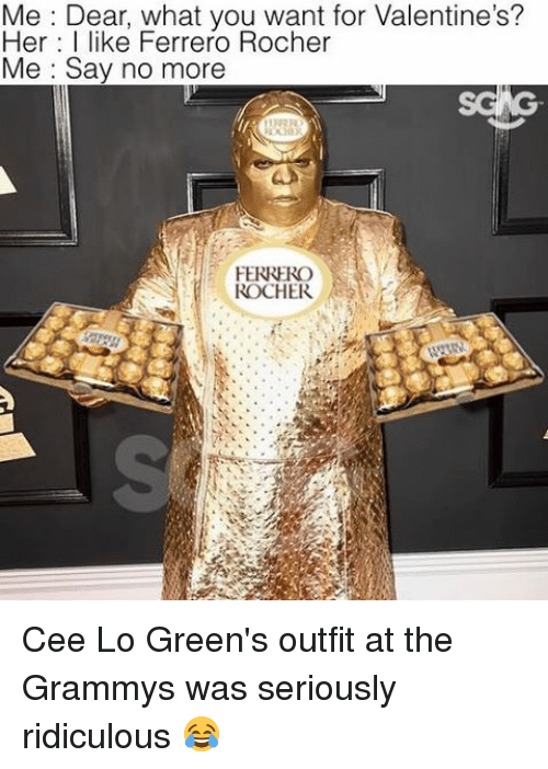 cee lo green: Me Dear, what you want for Valentine's?  Her I like Ferrero Rocher  Me Say no more  FERRERO  ROCHER Cee Lo Green's outfit at the Grammys was seriously ridiculous 😂