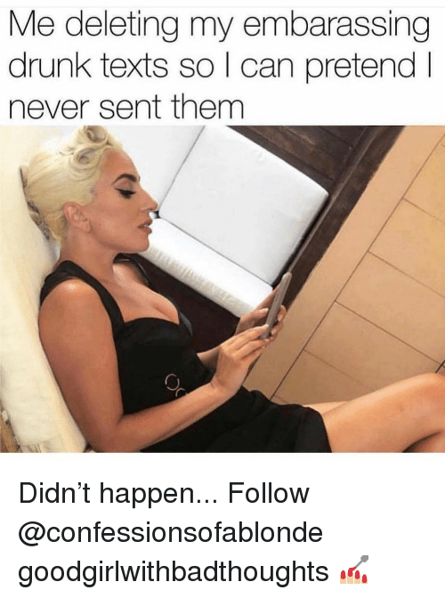 embarassing: Me deleting my embarassing  drunk texts so l can pretendI  never sent them Didn't happen... Follow @confessionsofablonde goodgirlwithbadthoughts 💅🏼
