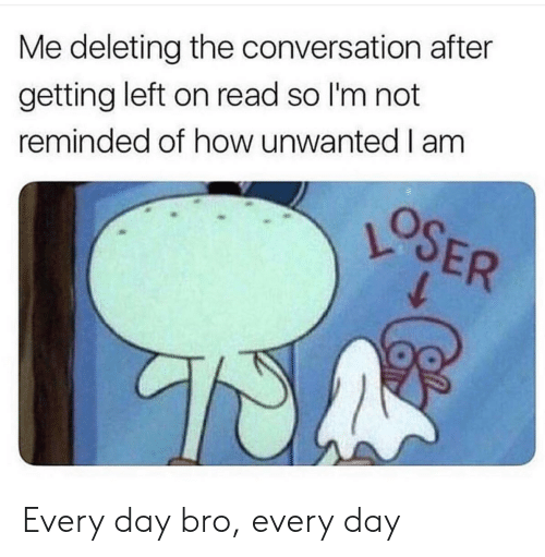 unwanted: Me deleting the conversation after  getting left on read so I'm not  reminded of how unwanted I am  OSER Every day bro, every day