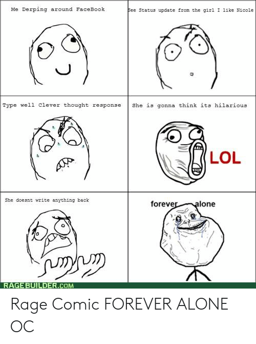 Forever Alone Rage Face: Me Derping around FaceBook  ee Status update from the gil ike Nicole  Type well clever thought respons She is gonna think its hilarious  LOL  She doeant write anything back  foreve  lone  RAGE BUILDER.COM Rage Comic FOREVER ALONE OC
