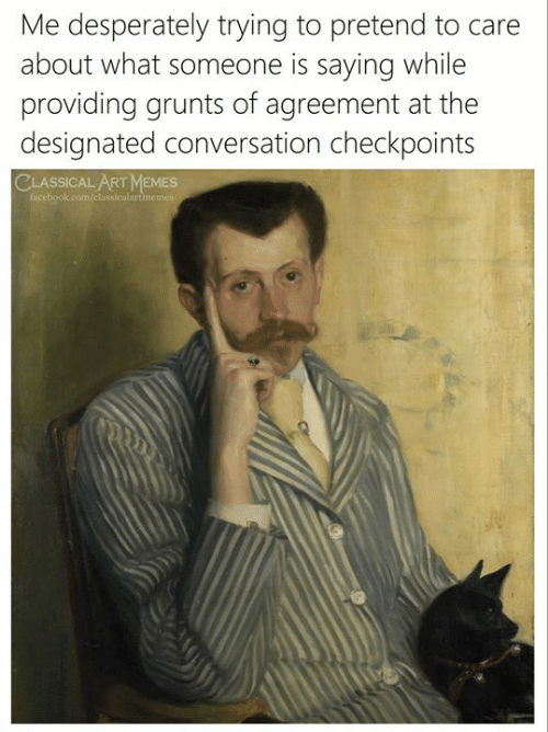 Designated: Me desperately trying to pretend to care  about what someone is sayingg while  providing grunts of agreement at the  designated conversation checkpoints  CLASSICAL ART MEMES  facebook.com/classicalartmemes