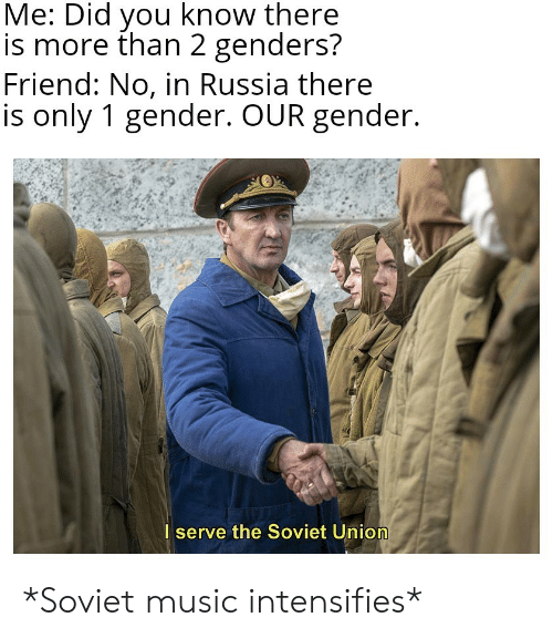 Soviet Union: Me: Did you know there  is more than 2 genders?  Friend: No, in Russia there  is only 1 gender. OUR gender.  I serve the Soviet Union *Soviet music intensifies*