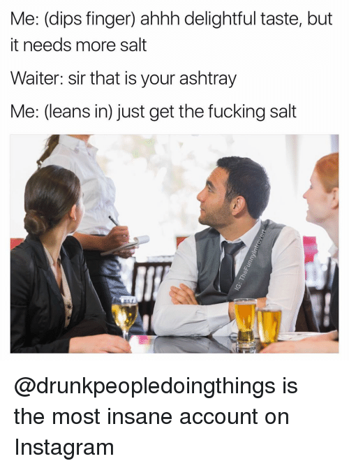 Leaning In: Me: (dips finger) ahhh delightful taste, but  it needs more salt  Waiter: sir that is your ashtray  Me: (leans in just get the fucking salt @drunkpeopledoingthings is the most insane account on Instagram
