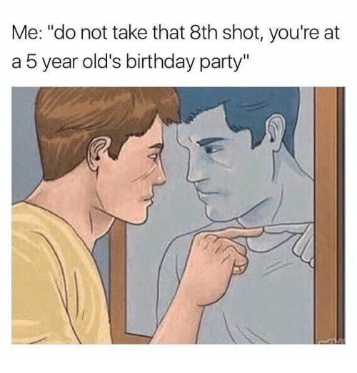 "Birthday, Party, and Take That: Me: ""do not take that 8th shot, you're at  a 5 year old's birthday party"""