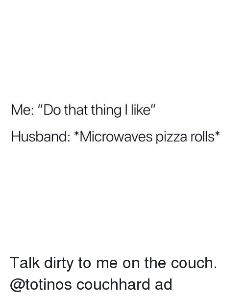 "Funny, Pizza, and Dirty: Me: ""Do that thing I like""  Husband: *Microwaves pizza rolls* Talk dirty to me on the couch. @totinos couchhard ad"