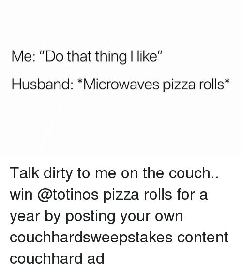 "Memes, Pizza, and Dirty: Me: ""Do that thing l like""  Husband: ""Microwaves pizza rolls* Talk dirty to me on the couch.. win @totinos pizza rolls for a year by posting your own couchhardsweepstakes content couchhard ad"