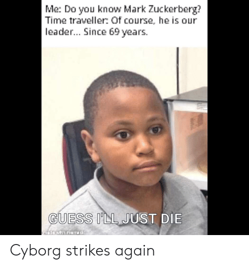 Guess Ill Just Die: Me: Do you know Mark Zuckerberg?  Time traveller: Of course, he is our  leader... Since 69 years  GUESS ILL JUST DIE Cyborg strikes again