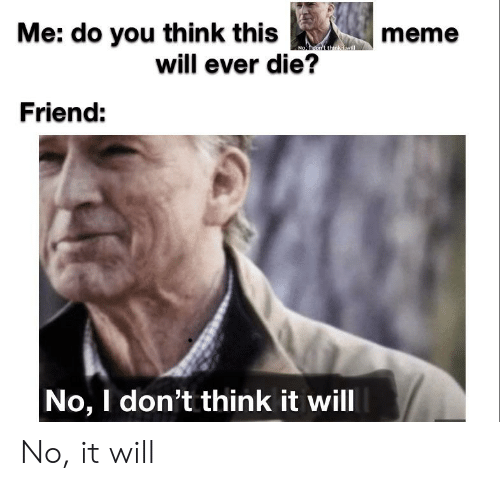 Die Meme: Me: do you th ink this  will ever die?  meme  No, don't think Jawill  Friend:  No, I don't think it will No, it will