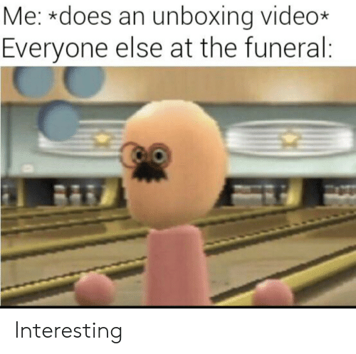 funeral: Me: *does an unboxing video*  Everyone else at the funeral: Interesting