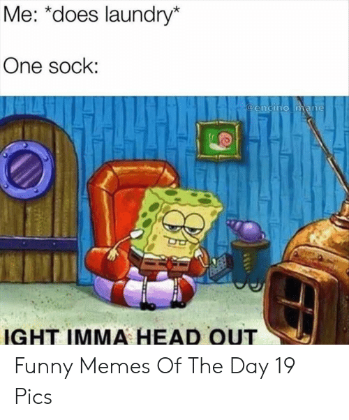 Laundry: Me: *does laundry*  One sock:  @encino mane  IGHT IMMA HEAD OUT Funny Memes Of The Day 19 Pics