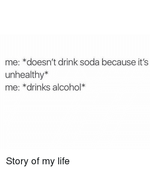Memes, Soda, and 🤖: me: *doesn't drink soda because it's  unhealthy  me: *drinks alcohol Story of my life