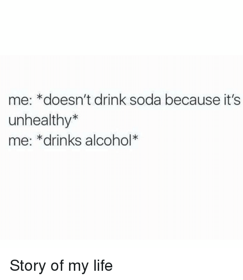 Memes, 🤖, and Story of My Life: me: *doesn't drink soda because it's  unhealthy  me: *drinks alcohol Story of my life