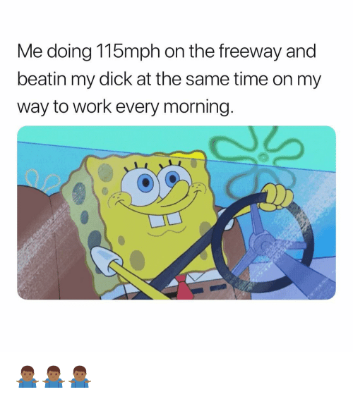 freeway: Me doing 115mph on the freeway and  beatin my dick at the same time on my  way to work every morning. 🤷🏾♂️🤷🏾♂️🤷🏾♂️