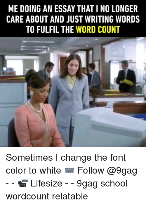 9gag, Memes, and School: ME DOING AN ESSAY THAT I NO LONGER  CARE ABOUT AND JUST WRITING WORDS  TO FULFIL THE WORD COUNT Sometimes I change the font color to white ⌨️ Follow @9gag - - 📹 Lifesize - - 9gag school wordcount relatable