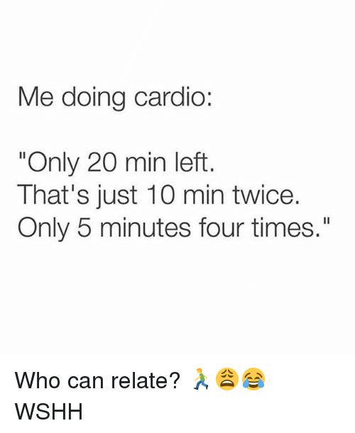 """Memes, Wshh, and 🤖: Me doing cardio:  """"Only 20 min left  That's just 10 min twice.  Only 5 minutes four times."""" Who can relate? 🏃♂️😩😂 WSHH"""