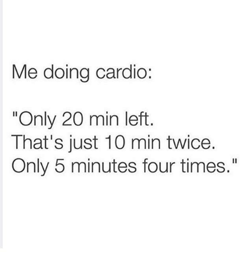 """Humans of Tumblr, Times, and Just: Me doing cardio:  """"Only 20 min left  That's just 10 min twice  Only 5 minutes four times."""""""