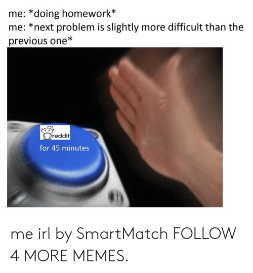 doing homework: me: *doing homework*  me: *next problem is slightly more difficult than the  previous one*  reddit  for 45 minutes me irl by SmartMatch FOLLOW 4 MORE MEMES.