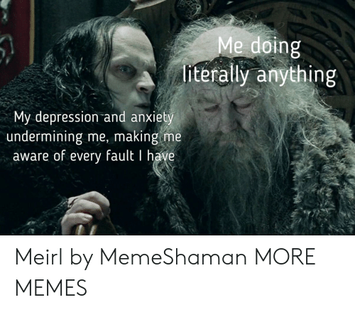 Depression And Anxiety: Me doing  literally anything  My depression and anxiety  undermining me, making me  aware of every fault I have Meirl by MemeShaman MORE MEMES