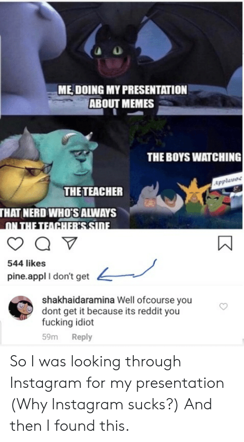 You Dont Get It: ME DOING MY PRESENTATION  ABOUT MEMES  THE BOYS WATCHING  Applavee  THE TEACHER  THAT NERD WHO'S ALWAYS  ON THE TEACHERSSIDE  544 likes  pine.appl I don't get  shakhaidaramina Well ofcourse you  dont get it because its reddit you  fucking idiot  Reply  59m So I was looking through Instagram for my presentation (Why Instagram sucks?) And then I found this.