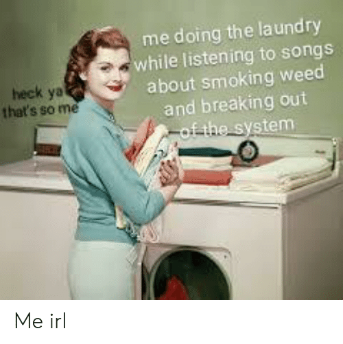 Laundry: me doing the laundry  while listening to songs  about smoking weed  and breaking out  of the system  heck ya  that's so me Me irl