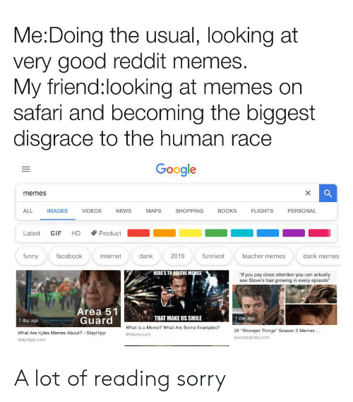 """What Is A Meme: Me:Doing the usual, looking at  very good reddit memes.  My friend:looking at memes on  safari and becoming the biggest  disgrace to the human race  Google  X  memes  ALL  PERSONAL  IMAGES  VIDEOS  NEWS  MAPS  SHOPPING  BOOKS  FLIGHTS  Latest  HD  Product  GIF  teacher memes  dank memes  funny  facebook  internet  dank  2019  funniest  HERE'S TO ALL THE MEMES  """"If you pay close attention you can actually  see Steve's hair growing in every episode""""  FRST W E OF  RYLES  Area 51  Guard  THAT MAKE US SMILE  1 day ago  1 day ago  What is a Meme? What Are Some Examples?  35 """"Stranger Things"""" Season 3 Memes  What Are Kyles Memes About? - StayHipp  lifewire.com  boredpanda.com  stayhipp.com A lot of reading sorry"""