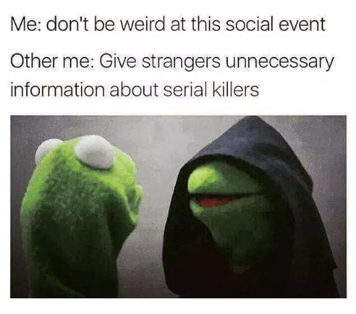 Weird, Information, and Serial: Me: don't be weird at this social event  Other me: Give strangers unnecessary  information about serial killers