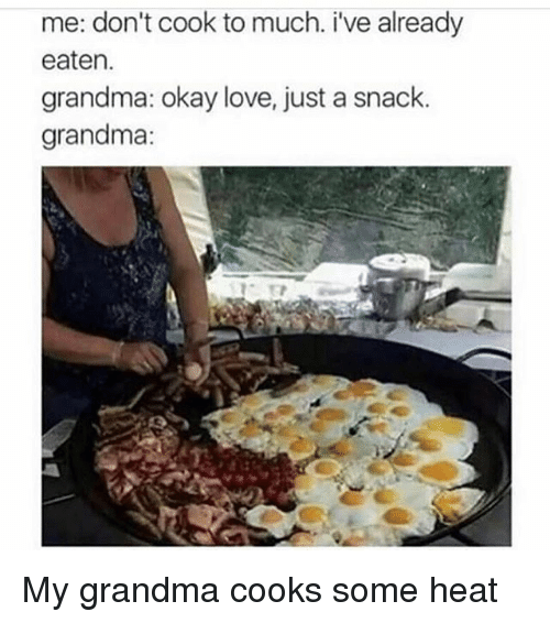 Funny, Grandma, and Love: me: don't cook to much. i've already  eaten.  grandma okay love, just a snack.  grandma: My grandma cooks some heat