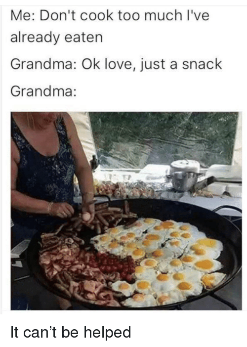 Grandma, Love, and Too Much: Me: Don't cook too much I've  already eaten  Grandma: Ok love, just a snack  Grandma: <p>It can't be helped</p>