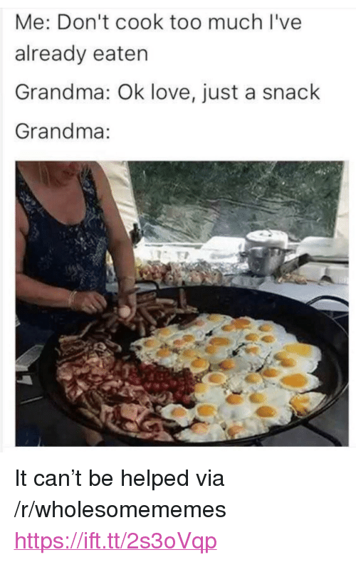"Grandma, Love, and Too Much: Me: Don't cook too much I've  already eaten  Grandma: Ok love, just a snack  Grandma: <p>It can't be helped via /r/wholesomememes <a href=""https://ift.tt/2s3oVqp"">https://ift.tt/2s3oVqp</a></p>"