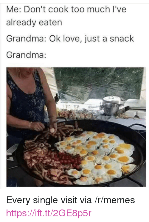 "Grandma, Love, and Memes: Me: Don't cook too much I've  already eaten  Grandma: Ok love, just a snack  Grandma: <p>Every single visit via /r/memes <a href=""https://ift.tt/2GE8p5r"">https://ift.tt/2GE8p5r</a></p>"
