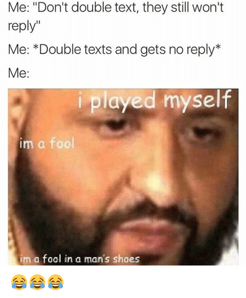 """memes: Me: """"Don't double text, they still won't  reply""""  Me: *Double texts and gets no reply  Me:  i played myself  im a fool  im a fool in a man's shoes 😂😂😂"""