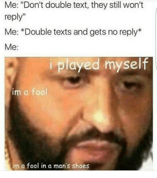 """Double Text: Me: """"Don't double text, they still won't  reply""""  Me: *Double texts and gets no reply  Me:  iplayed myself  im a fool  im a fool in a man's shoes"""