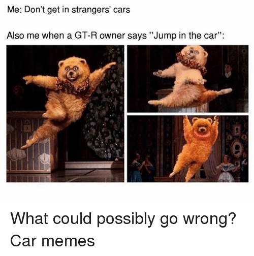 me dont get in strangers cars also me when a 6319837 me don't get in strangers' cars also me when a gt r owner says jump