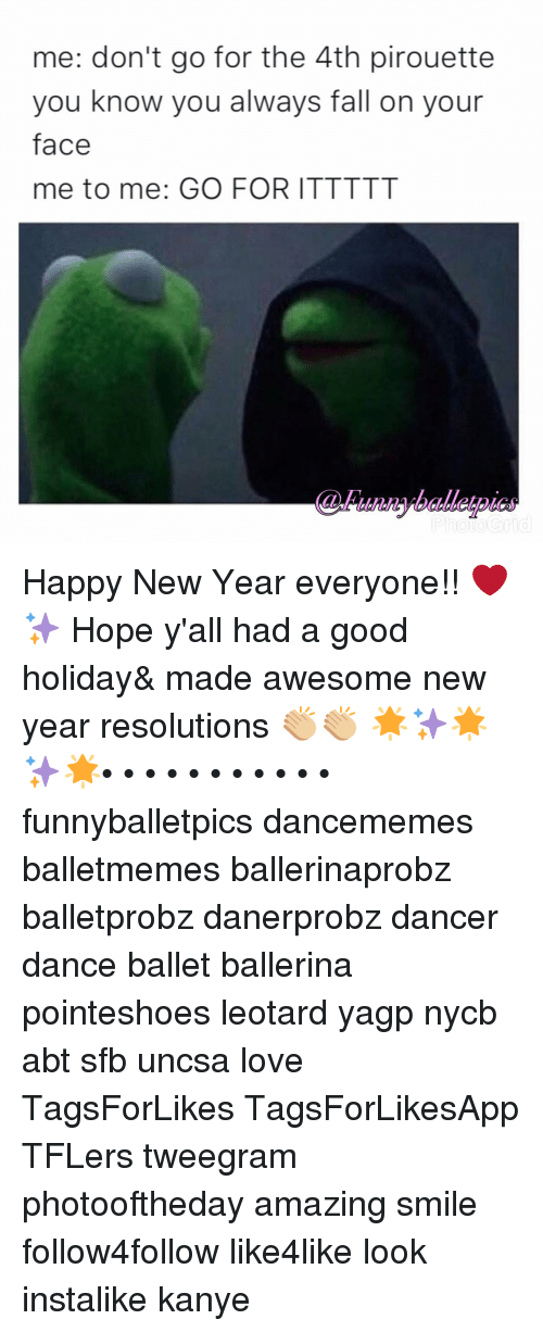 uncsa: me: don't go for the 4th pirouette  you know you always fall on your  face  me to me: GO FOR ITTTTT Happy New Year everyone!! ❤️✨ Hope y'all had a good holiday& made awesome new year resolutions 👏🏼👏🏼 🌟✨🌟✨🌟• • • • • • • • • • • funnyballetpics dancememes balletmemes ballerinaprobz balletprobz danerprobz dancer dance ballet ballerina pointeshoes leotard yagp nycb abt sfb uncsa love TagsForLikes TagsForLikesApp TFLers tweegram photooftheday amazing smile follow4follow like4like look instalike kanye