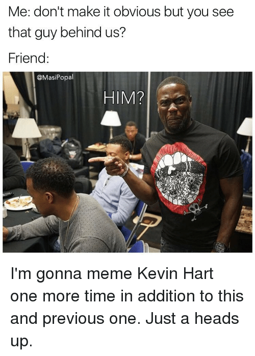 Funny, Kevin Hart, and Hart: Me: don't make it obvious but you see  that guy behind us?  Friend  @Masi Popal  HIM? I'm gonna meme Kevin Hart one more time in addition to this and previous one. Just a heads up.
