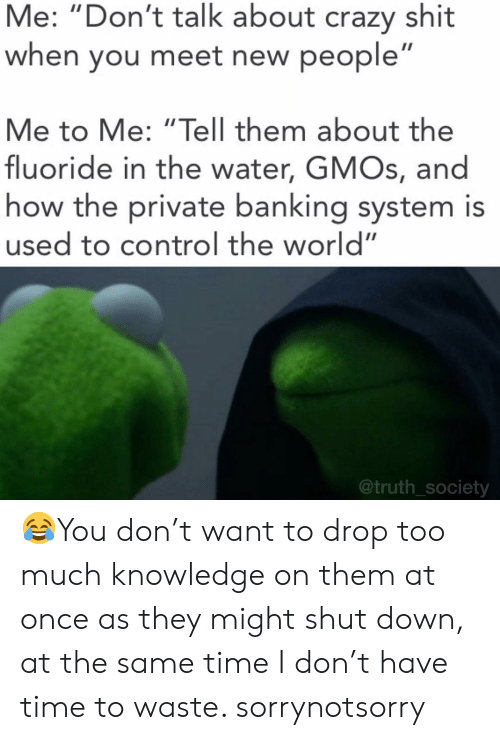 """Crazy, Memes, and Too Much: Me: """"Don't talk about crazy shit  when you meet new people  Me to Me: """"Tell them about the  fluoride in the water, GMOs, and  how the private banking system is  used to control the world""""  @truth_society 😂You don't want to drop too much knowledge on them at once as they might shut down, at the same time I don't have time to waste. sorrynotsorry"""