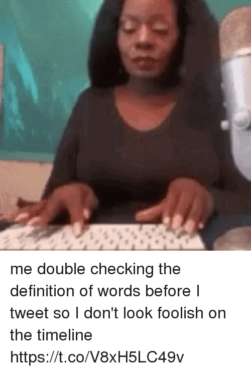 Definition, Girl Memes, and Definition Of: me double checking the definition of words before I tweet so I don't look foolish on the timeline https://t.co/V8xH5LC49v