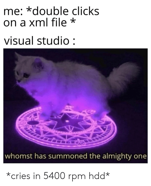 almighty: me: *double clicks  on a xml file *  visual studio:  whomst has summoned the almighty one *cries in 5400 rpm hdd*