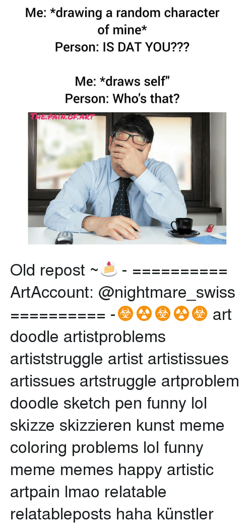"Meme Happy: Me: *drawing a random character  of mine*  Person: IS DAT YOU???  Me: *draws self""  Person: Who's that? Old repost ~🍰 - ========== ArtAccount: @nightmare_swiss ========== -☣☢☣☢☣ art doodle artistproblems artiststruggle artist artistissues artissues artstruggle artproblem doodle sketch pen funny lol skizze skizzieren kunst meme coloring problems lol funny meme memes happy artistic artpain lmao relatable relatableposts haha künstler"