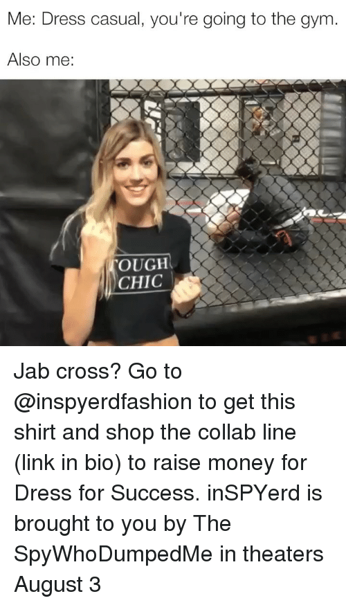 Gym, Money, and Cross: Me: Dress casual, you're going to the gym.  Also me  OUGH  CHIC Jab cross? Go to @inspyerdfashion to get this shirt and shop the collab line (link in bio) to raise money for Dress for Success. inSPYerd is brought to you by The SpyWhoDumpedMe in theaters August 3
