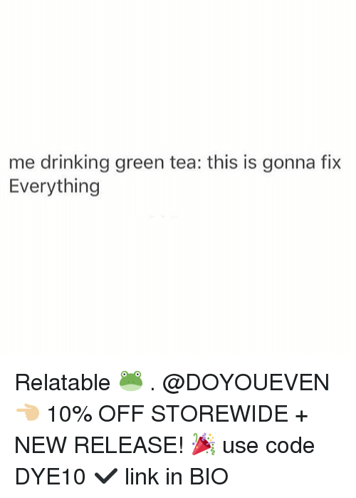 Drinking, Gym, and Link: me drinking green tea: this is gonna fix  Everything Relatable 🐸 . @DOYOUEVEN 👈🏼 10% OFF STOREWIDE + NEW RELEASE! 🎉 use code DYE10 ✔️ link in BIO