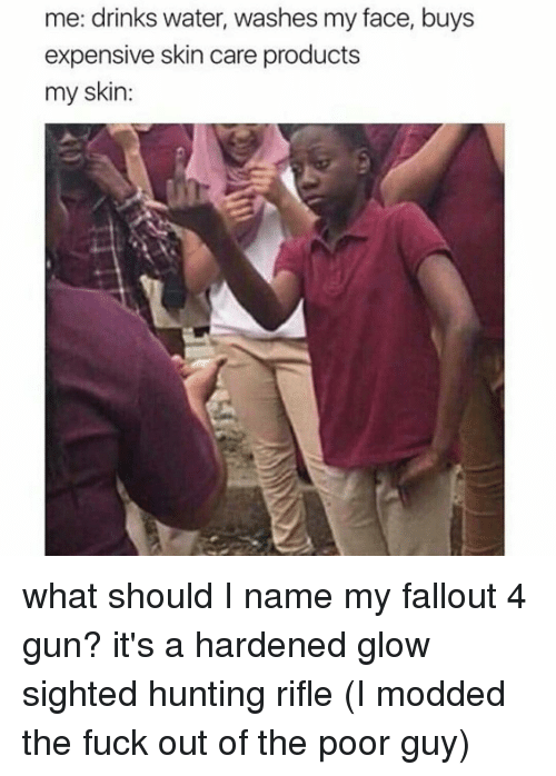 Fallout 4, Memes, and 🤖: me: drinks water, washes my face, buys  expensive skin care products  my skin: what should I name my fallout 4 gun? it's a hardened glow sighted hunting rifle (I modded the fuck out of the poor guy)
