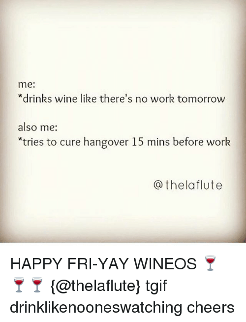 Tgif, Wine, and Work: me:  *drinks wine like there's no work tomorrow  also me:  tries to cure hangover 15 mins before work  @thelaflute HAPPY FRI-YAY WINEOS 🍷🍷🍷 {@thelaflute} tgif drinklikenooneswatching cheers