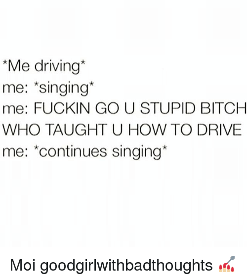 "Bitch, Driving, and Memes: ""Me driving*  me: *singing*  me: FUCKIN GO U STUPID BITCH  WHO TAUGHT U HOW TO DRIVE  me: ""continues singing Moi goodgirlwithbadthoughts 💅🏼"